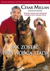 Okładka książki Jak zostać przywódcą stada. Sposób Cesara, aby odmienić swojego psa i własne życie Cesar Millan,Jo Peltier Melissa