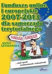 Okładka książki Fundusze unijne i europejskie 2007 -2013 dla samorządu terytorialnego Anna Szymańska