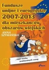 Okładka książki Fundusze unijne i europejskie 2007 - 2013 dla mieszkańców obszarów wiejskich Anna Szymańska
