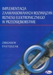 Okładka książki Implementacja zaawansowanych rozwiązań biznesu elektronicznego w przedsiębiorstwie Pastuszak Zbigniew