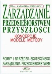 Okładka książki Zarządzanie przedsiębiorstwem przyszłości - koncepcje, modele, metody Kazimierz Perechuda
