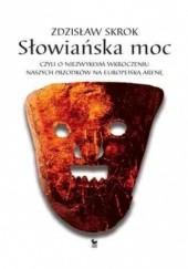 Okładka książki Słowiańska moc, czyli o niezwykłym wkroczeniu naszych przodków na europejską arenę Zdzisław Skrok