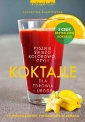 Okładka książki Koktajle dla zdrowia i urody czyli pysznie, świeżo, kolorowo Katarzyna Błażejewska