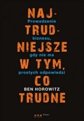 Okładka książki Najtrudniejsze w tym, co trudne. Prowadzenie biznesu, gdy nie ma prostych odpowiedzi Ben Horowitz