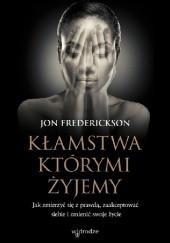 Okładka książki Kłamstwa, którymi żyjemy. Jak zmierzyć się z prawdą, zaakceptować siebie i zmienić swoje życie Jon Frederickson