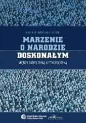 Okładka książki Marzenie o narodzie doskonałym. Między biopolityką a etnopolityką Piotr Madajczyk