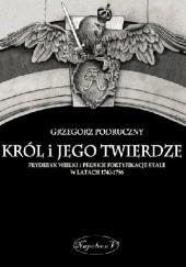 Okładka książki Król i jego twierdze. Fryderyk Wielki i pruskie fortyfikacje stałe w latach 1740-1786 Grzegorz Podruczny