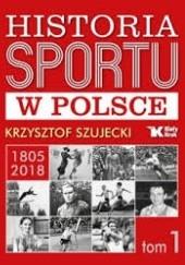 Okładka książki Historia Sportu w Polsce 1805-2018 - tom 1 Krzysztof Szujecki