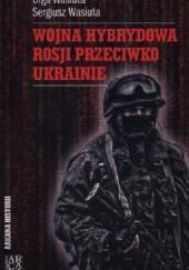 Okładka książki Wojna hybrydowa Rosji przeciwko Ukrainie Olga Wasiuta,Sergiusz Wasiuta