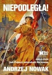 Okładka książki Niepodległa! 1864-1924. Jak Polacy odzyskali Ojczyznę Andrzej Nowak
