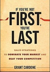 Okładka książki If You're Not First, You're Last: Sales Strategies to Dominate Your Market and Beat Your Competition Grant Cardone