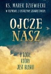 Okładka książki Ojcze nasz O Bogu, który jest blisko Marek Dziewiecki,Katarzyna Szkarpetowska