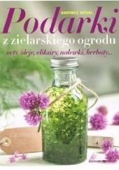 Okładka książki Podarki z zielarskiego ogrodu. Octy, oleje, eliksiry, nalewki, herbaty... Gabriele Bickel