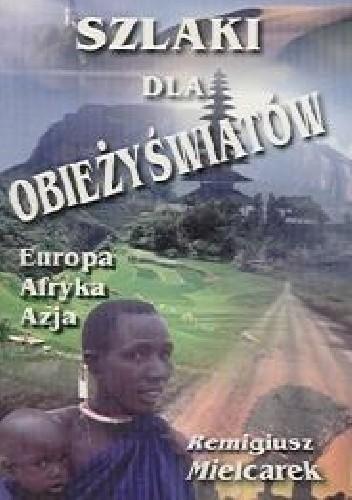 Znalezione obrazy dla zapytania Remigiusz Mielcarek Szlaki dla obieżyświatów - Europa, Afryka, Azja