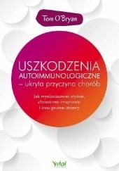 Okładka książki Uszkodzenia autoimmunologiczne – ukryta przyczyna chorób. Jak wyeliminować otyłość, chroniczne zmęczenie i inne groźne objawy Tom O'Bryan