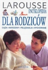 Okładka książki Larousee encyklopedia dla rodziców: ciąża, narodziny, pielęgnacja, wychowanie praca zbiorowa