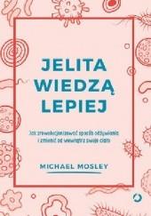 Okładka książki Jelita wiedzą lepiej. Jak zrewolucjonizować sposób odżywiania i zmienić od wewnątrz swoje ciało Michael Mosley