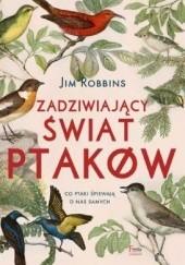 Okładka książki Zadziwiający świat ptaków. Co ptaki śpiewają o nas samych? Jim Robbins