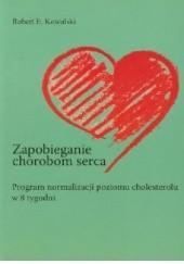 Okładka książki Zapobieganie chorobom serca. Program normalizacji poziomu cholesterolu w 8 tygodni Robert E. Kowalski