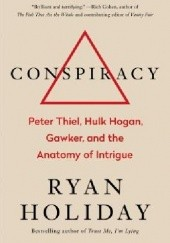 Okładka książki Conspiracy: Peter Thiel, Hulk Hogan, Gawker, and the Anatomy of Intrigue Ryan Holiday