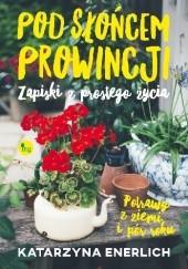 Okładka książki Pod słońcem prowincji, czyli zapiski z prostego życia Katarzyna Enerlich