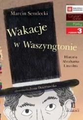 Okładka książki Wakacje w Waszyngtonie. Historia Abrahama Lincolna Marcin Sendecki