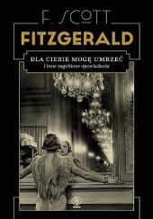 Okładka książki Dla ciebie mogę umrzeć i inne zagubione opowiadania F. Scott Fitzgerald