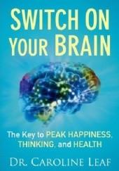 Okładka książki Switch On Your Brain: The Key to Peak Happiness, Thinking, and Health dr Caroline Leaf