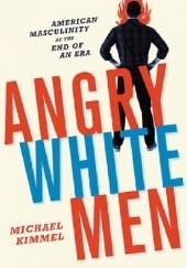 Okładka książki Angry White Men. American Masculinity at the End of an Era Michael Kimmel