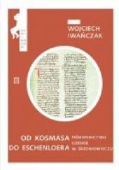 Okładka książki Od Kosmasa do Eschenloera. Piśmiennictwo czeskie w średniowieczu Wojciech Iwańczuk