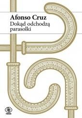 Okładka książki Dokąd odchodzą parasolki Afonso Cruz