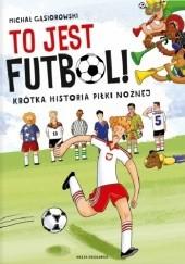Okładka książki To jest futbol! Krótka historia piłki nożnej Michał Gąsiorowski