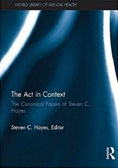 Okładka książki The Act in Context: The Canonical Papers of Steven C. Hayes Steven C. Hayes