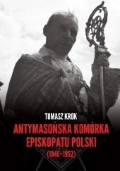 Okładka książki Antymasońska komórka Episkopatu Polski (1946-1952) Tomasz Krok