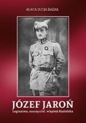 Okładka książki Józef Jaroń. Legionista, nauczyciel, więzień Kozielska Agata Łucja Bazak