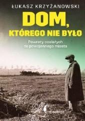 Okładka książki Dom, którego nie było. Powroty ocalałych do powojennego miasta Łukasz Krzyżanowski