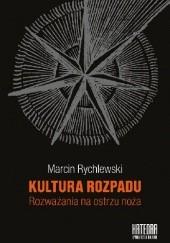 Okładka książki Kultura rozpadu : rozważania na ostrzu noża Marcin Rychlewski
