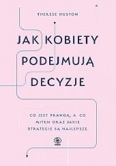 Okładka książki Jak kobiety podejmują decyzje. Co jest prawdą, a co mitem oraz jakie strategie są najlepsze. Therese Huston