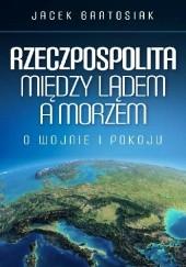 Okładka książki Rzeczpospolita między lądem a morzem. O wojnie i pokoju Jacek Bartosiak