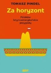 Okładka książki Za horyzont. Polaków latynoamerykańskie przygody Tomasz Pindel