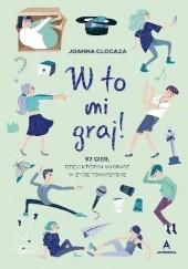 Okładka książki W to mi graj! 97 gier, dzięki którym wygrasz w życie towarzyskie Joanna Glogaza