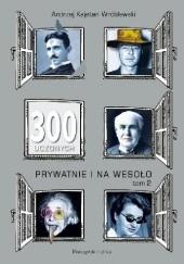 Okładka książki 300 uczonych prywatnie i na wesoło. Tom 2 Andrzej Kajetan Wróblewski
