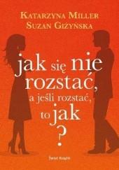 Okładka książki Jak się nie rozstać, a jeśli się rozstać, to jak? Katarzyna Miller,Suzan Giżyńska