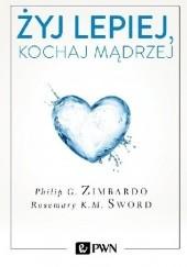 Okładka książki Żyj lepiej, kochaj mądrzej Philip G. Zimbardo,Rosemary Sword