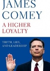 Okładka książki A Higher Loyalty: Truth, Lies, and Leadership James Comey