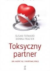 Okładka książki Toksyczny partner. Jak uwolnić się z niezdrowej relacji Susan Forward,Donna Frazier