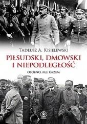 Okładka książki Piłsudski, Dmowski i niepodległość. Osobno, ale razem Tadeusz A. Kisielewski