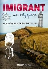 Okładka książki Imigrant na Wyspach. Jak odnalazłem się w UK Marcin Kowal