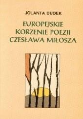 Okładka książki Europejskie korzenie poezji Czesława Miłosza Jolanta Dudek
