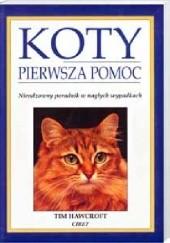 Okładka książki Koty : pierwsza pomoc : nieodzowny poradnik w nagłych wypadkach Tim Hawcroft